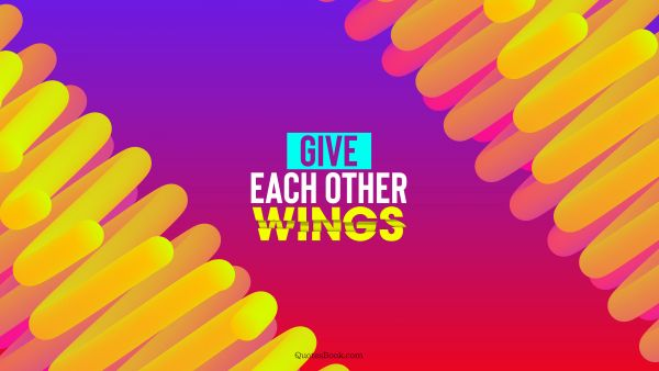 QUOTES BY Quote - Give each other wings. QuotesBook