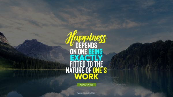 Happiness depends on one being exactly fitted to the nature of one's work