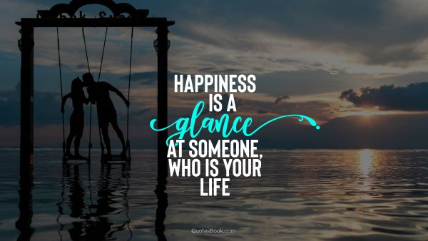 Love Quote - Happiness is a glance at someone, who is your life. Unknown Authors