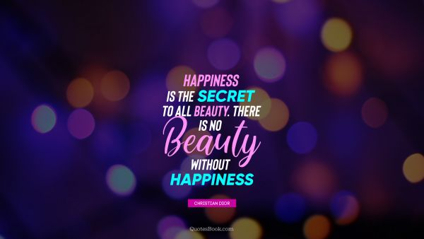 Happiness is the secret to all beauty. There is no beauty without happiness