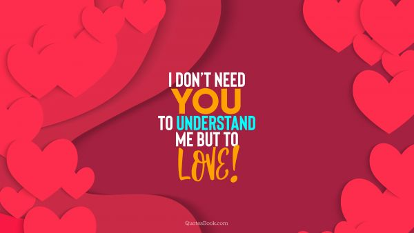QUOTES BY Quote - I don't need you to understand me but to love!. QuotesBook