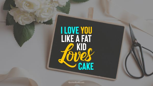 Search Results Quote - I love you like a fat kid loves cake. Unknown Authors
