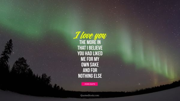 POPULAR QUOTES Quote - I love you the more in that I believe you had liked me for my own sake and for nothing else. John Keats