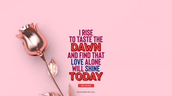 Love Quote - I rise to taste the dawn, and find that love alone will shine today. Ken Wilber
