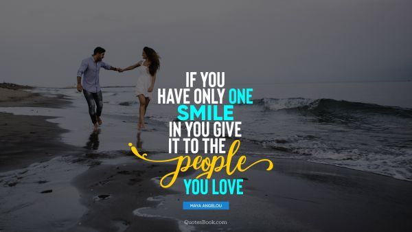Love Quote - If you have only one smile in you give it to the people you love. Maya Angelou