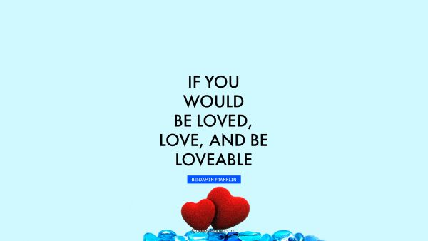 RECENT QUOTES Quote - If you would be loved, love, and be loveable. Benjamin Franklin