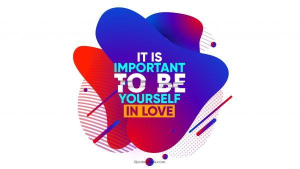 RECENT QUOTES Quote - It is important to be yourself in love. QuotesBook