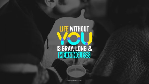 Love Quote - Life without you is gray, long and meaningless. QuotesBook