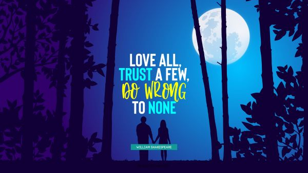 QUOTES BY Quote - Love all, trust a few, do wrong to none. William Shakespeare