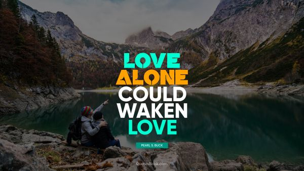 Love Quote - Love alone could waken love. Pearl S. Buck