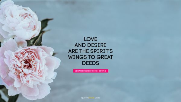 RECENT QUOTES Quote - Love and desire are the spirit's wings to great deeds. Johann Wolfgang von Goethe