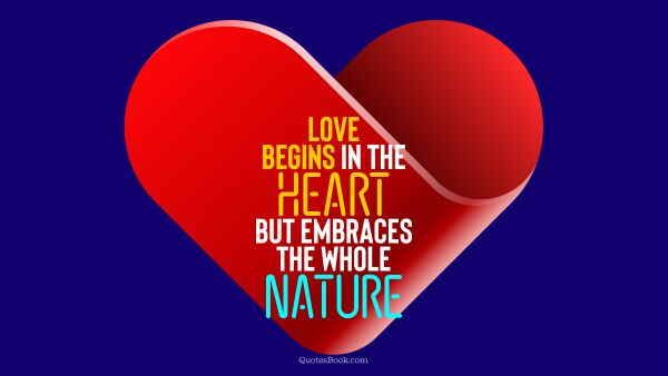 Search Results Quote - Love begins in the heart but embraces the whole nature. QuotesBook