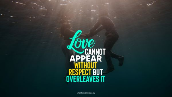 Love Quote - Love cannot appear without respect but overleaves it. Unknown Authors