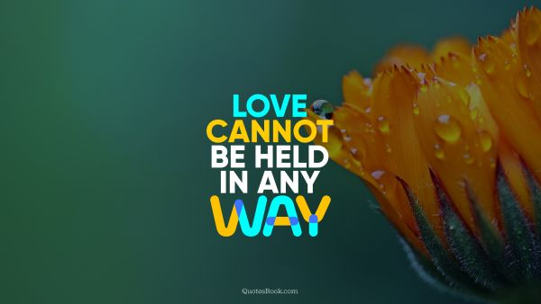Love Quote - Love cannot be held in any way. QuotesBook