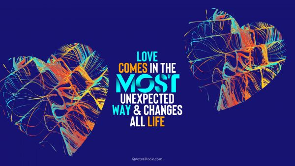 Love Quote - Love comes in the most unexpected way and changes all life. QuotesBook