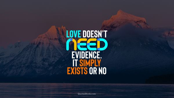 QUOTES BY Quote - Love doesn't need evidence. It simply exists or no. QuotesBook