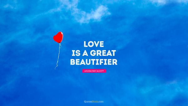 Love Quote - Love is a great beautifier. Louisa May Alcott
