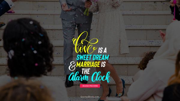 Search Results Quote - Love is a sweet dream and marriage is the alarm clock. Jewish Proverb