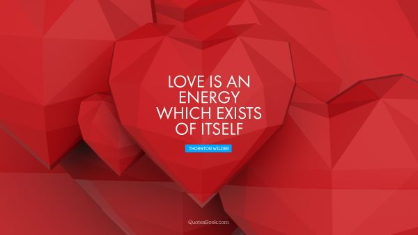 Search Results Quote - Love is an energy which exists of itself. Thornton Wilder