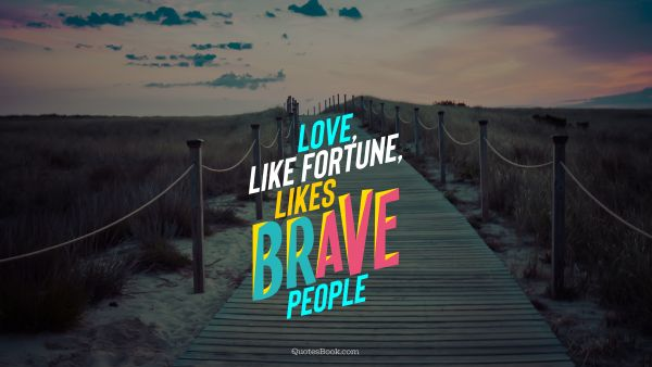 Love, like fortune, likes brave people