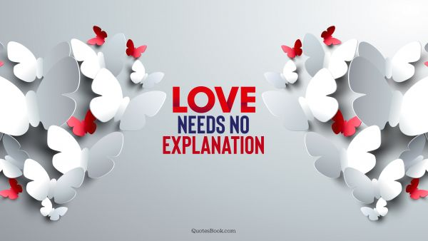 Love Quote - Love needs no explanation. QuotesBook
