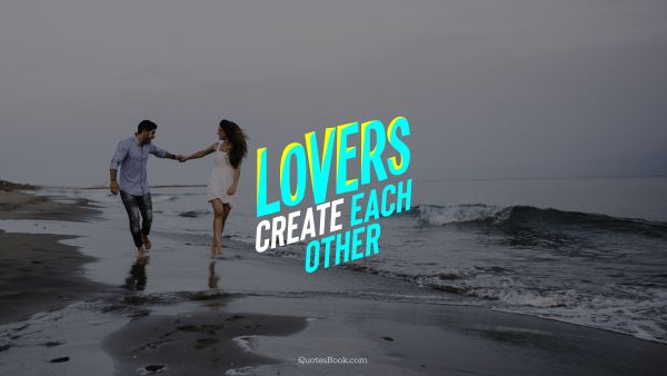Love Quote - Lovers create each other. QuotesBook