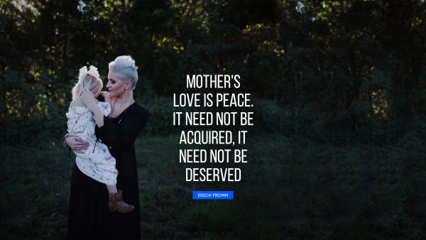 Love Quote - Mother's love is peace. It need not be acquired, it need not be deserved. Erich Fromm