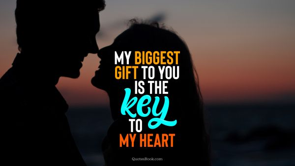 Love Quote - My biggest gift to you is the key to my heart. QuotesBook