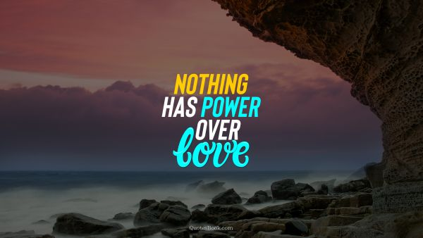 Nothing has power over love