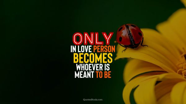 QUOTES BY Quote - Only in love person becomes whoever is meant to be. QuotesBook