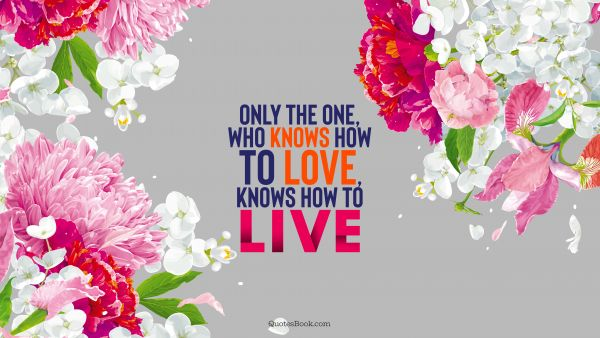 Only the one, who knows how to love, knows how to live