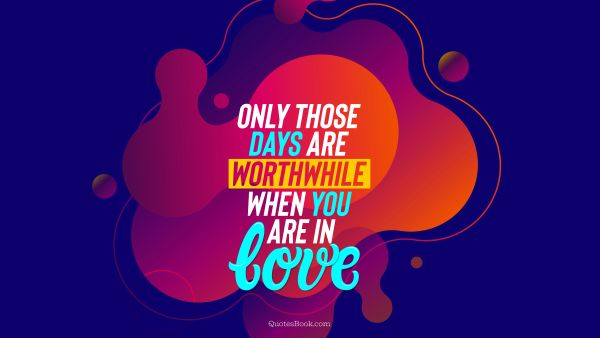 QUOTES BY Quote - Only those days are worthwhile when you are in love. QuotesBook