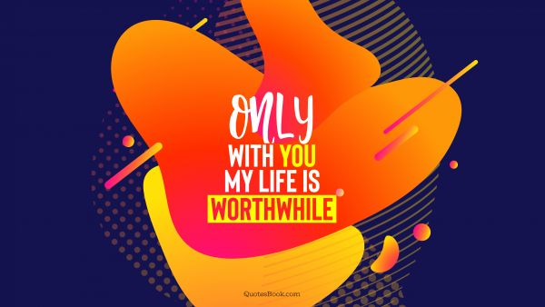 Only with you my life is worthwhile