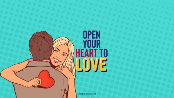 POPULAR QUOTES Quote - Open your heart to love. QuotesBook