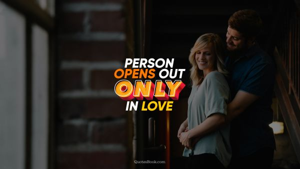 Love Quote - Person opens out only in love. QuotesBook