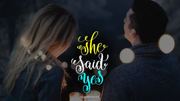 Love Quote - She said yes. Unknown Authors