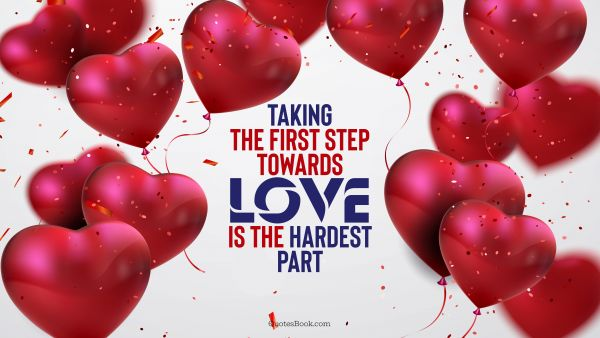 Love Quote - Taking the first step towards love is the hardest part. QuotesBook