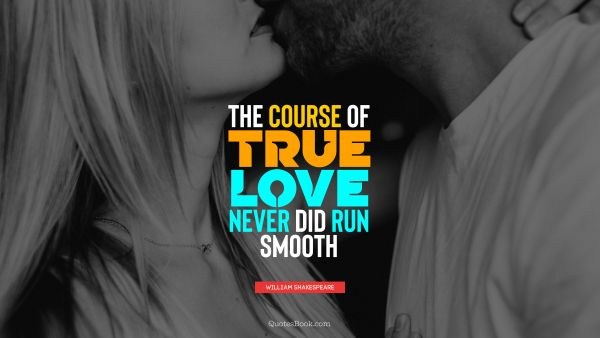 Love Quote - The course of true love never did run smooth. William Shakespeare