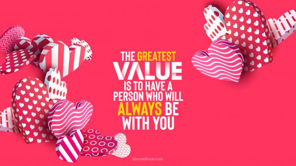 Love Quote - The greatest value is to have a person who will always be with you. Unknown Authors