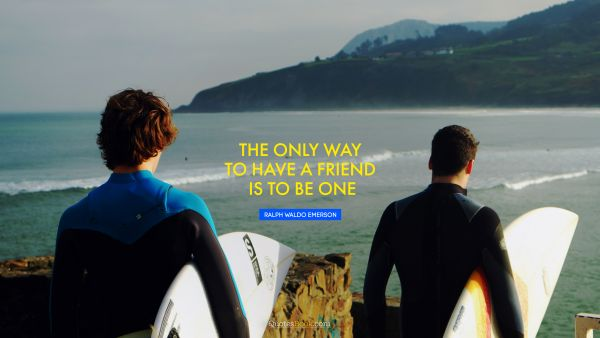 The only way to have a friend is to be one