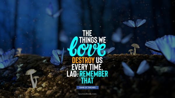 Love Quote - The things we love destroy us every time, lad. Remember that. George R.R. Martin