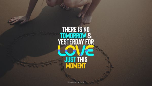 Love Quote - There is no tomorrow and yesterday for love, just this moment. QuotesBook