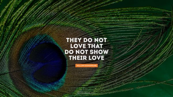 They do not love that do not show 