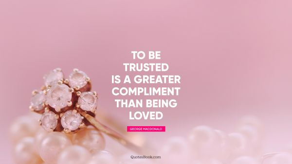 Love Quote - To be trusted is a greater compliment than being loved. George MacDonald