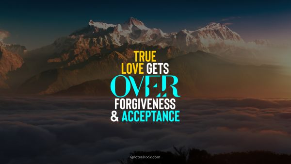 Love Quote - True love gets over forgiveness and acceptance. QuotesBook