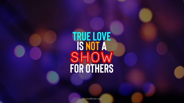 QUOTES BY Quote - True love is not a show for others. QuotesBook