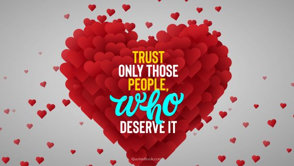 Trust only those people, who deserve it