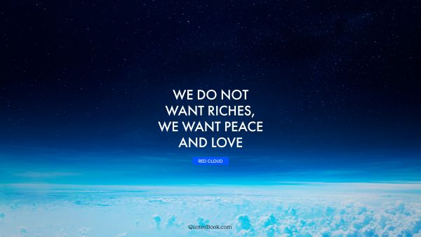 Love Quote - We do not want riches, we want peace and love. Red Cloud