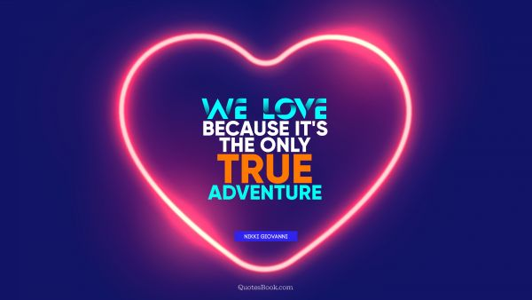 Love Quote - We love because it's the only true adventure. Nikki Giovanni