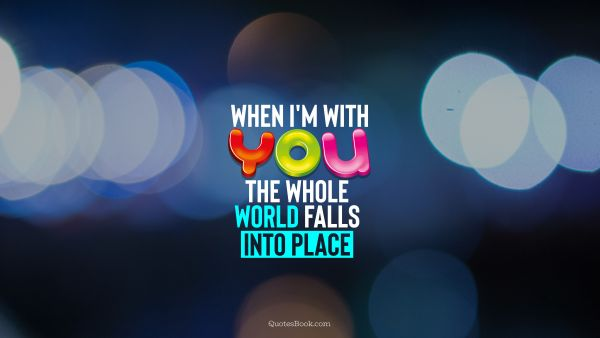 Love Quote - When I'm with you, the whole world falls into place. QuotesBook